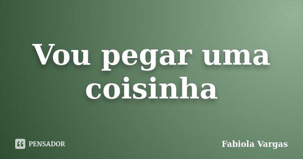 Vou pegar uma coisinha... Frase de Fabiola Vargas.