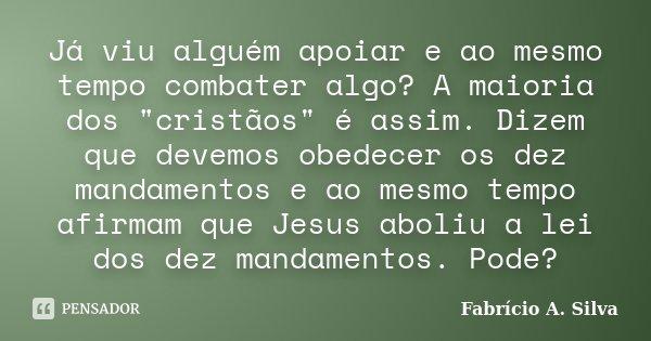 """Já viu alguém apoiar e ao mesmo tempo combater algo? A maioria dos """"cristãos"""" é assim. Dizem que devemos obedecer os dez mandamentos e ao mesmo tempo ... Frase de Fabrício A. Silva."""