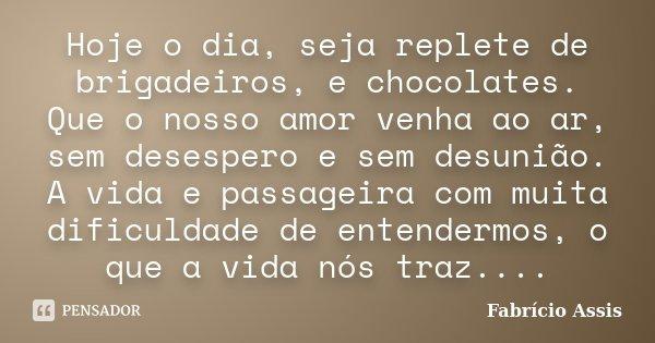 Hoje o dia, seja replete de brigadeiros, e chocolates. Que o nosso amor venha ao ar, sem desespero e sem desunião. A vida e passageira com muita dificuldade de ... Frase de Fabrício Assis.