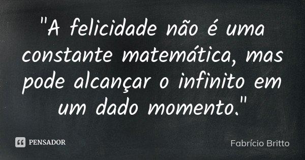 """""""A felicidade não é uma constante matemática, mas pode alcançar o infinito em um dado momento.""""... Frase de Fabrício Britto."""