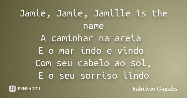 Jamie, Jamie, Jamille is the name A caminhar na areia E o mar indo e vindo Com seu cabelo ao sol, E o seu sorriso lindo... Frase de Fabricio Canalis.