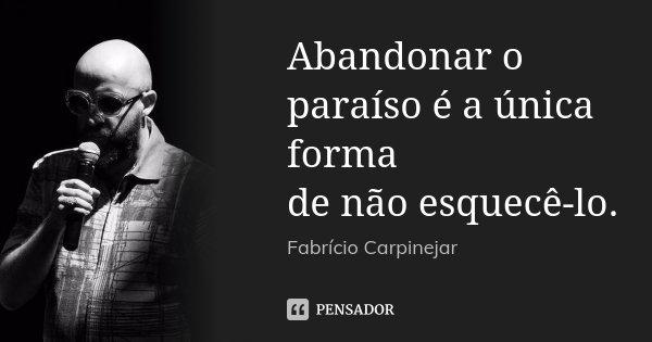 Abandonar o paraíso é a única forma de não esquecê-lo.... Frase de Fabrício Carpinejar.