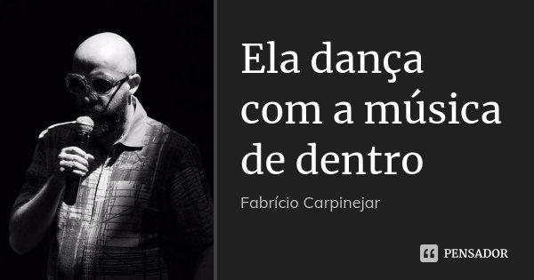 Ela dança com a música de dentro... Frase de Fabricio Carpinejar.