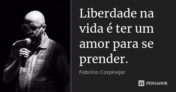 Liberdade na vida é ter um amor para se prender.... Frase de Fabrício Carpinejar.