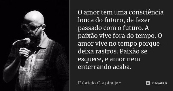 O amor tem uma consciência louca do futuro, de fazer passado com o futuro. A paixão vive fora do tempo. O amor vive no tempo porque deixa rastros. Paixão se esq... Frase de Fabrício Carpinejar.