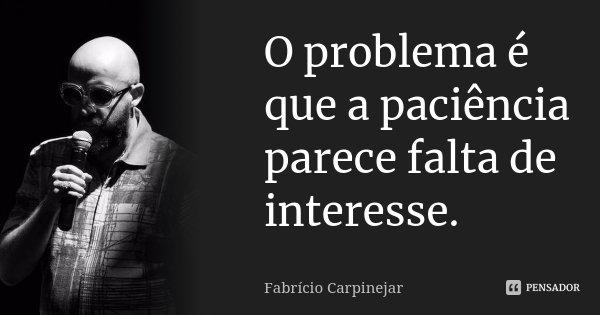 O problema é que a paciência parece falta de interesse.... Frase de Fabrício Carpinejar.
