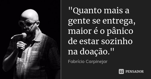 """""""Quanto mais a gente se entrega, maior é o pânico de estar sozinho na doação.""""... Frase de Fabrício Carpinejar."""