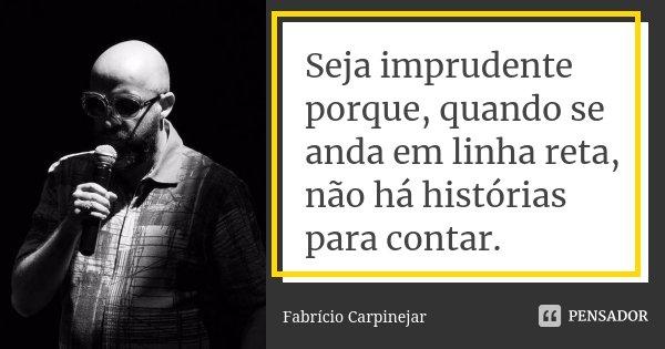Seja imprudente porque, quando se anda em linha reta, não há histórias para contar.... Frase de Fabricio Carpinejar.