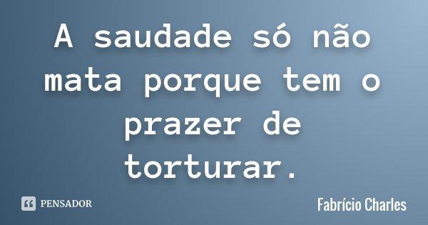 A saudade só não mata porque tem o prazer de torturar.... Frase de Fabrício Charles.