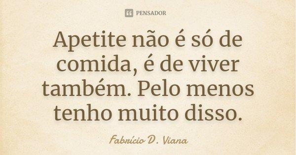 Apetite não é só de comida, é de viver também. Pelo menos tenho muito disso.... Frase de Fabrício D. Viana.