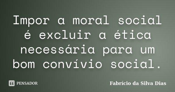 Impor a moral social é excluir a ética necessária para um bom convívio social.... Frase de Fabricio da Silva Dias.