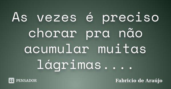 As vezes é preciso chorar pra não acumular muitas lágrimas....... Frase de Fabricio de Araújo.