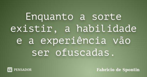 Enquanto a sorte existir, a habilidade e a experiência vão ser ofuscadas.... Frase de Fabricio de Spontin.