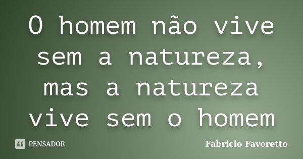 O homem não vive sem a natureza, mas a natureza vive sem o homem... Frase de Fabricio Favoretto.
