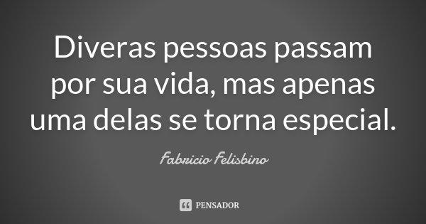 Diveras pessoas passam por sua vida, mas apenas uma delas se torna especial.... Frase de Fabricio Felisbino.