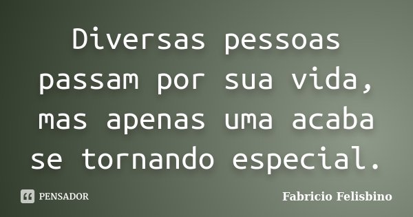 Diversas pessoas passam por sua vida, mas apenas uma acaba se tornando especial.... Frase de Fabricio Felisbino.