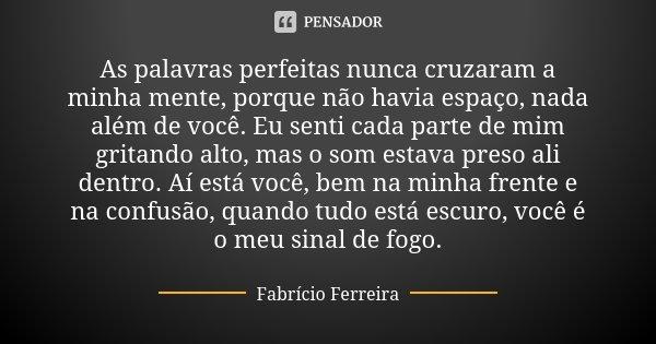 As palavras perfeitas nunca cruzaram a minha mente, porque não havia espaço, nada além de você. Eu senti cada parte de mim gritando alto, mas o som estava preso... Frase de Fabrício Ferreira.