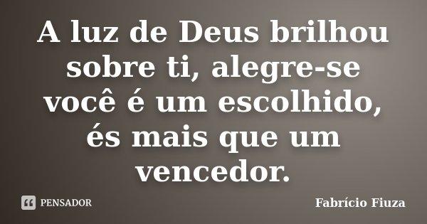 A luz de Deus brilhou sobre ti, alegre-se você é um escolhido, és mais que um vencedor.... Frase de Fabrício Fiuza.