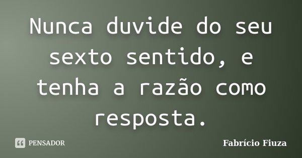 Nunca duvide do seu sexto sentido, e tenha a razão como resposta.... Frase de Fabrício Fiuza.