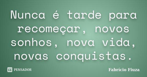 Nunca é tarde para recomeçar, novos sonhos, nova vida, novas conquistas.... Frase de Fabrício Fiuza.