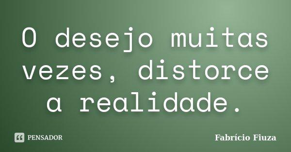 O desejo muitas vezes, distorce a realidade.... Frase de Fabrício Fiuza.