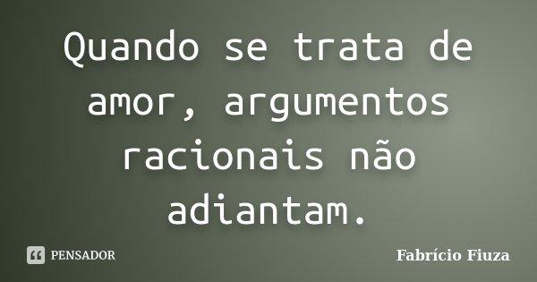 Quando se trata de amor, argumentos racionais não adiantam.... Frase de Fabrício Fiuza.