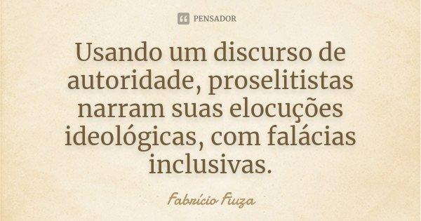 Usando um discurso de autoridade, proselitistas narram suas elocuções ideológicas, com falácias inclusivas.... Frase de Fabrício Fiuza.