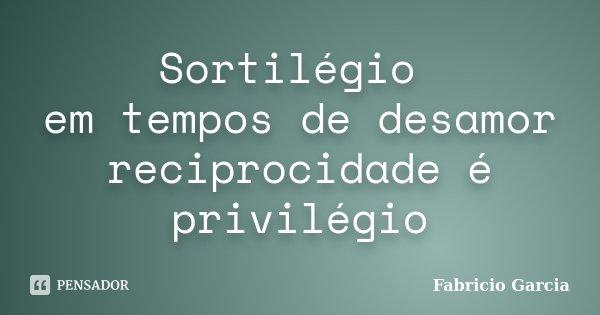 Sortilégio em tempos de desamor reciprocidade é privilégio... Frase de Fabricio Garcia.