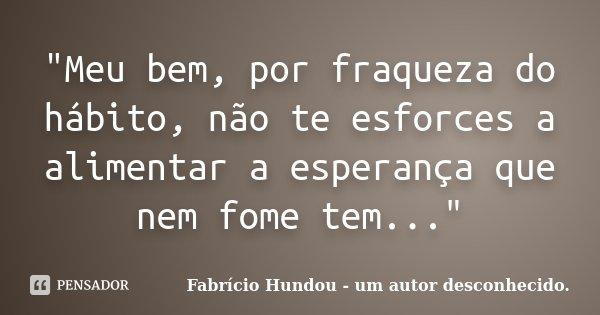 """""""Meu bem, por fraqueza do hábito, não te esforces a alimentar a esperança que nem fome tem...""""... Frase de Fabrício Hundou - um autor desconhecido.."""