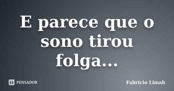 E parece que o sono tirou folga...... Frase de Fabrício Limah.