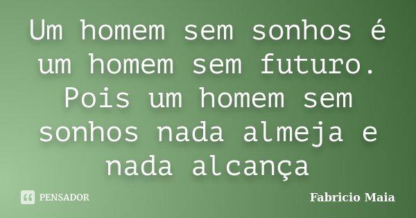 Um homem sem sonhos é um homem sem futuro. Pois um homem sem sonhos nada almeja e nada alcança... Frase de Fabricio Maia.