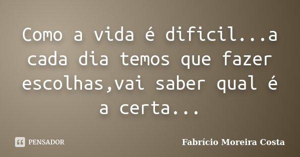 Como a vida é dificil...a cada dia temos que fazer escolhas,vai saber qual é a certa...... Frase de Fabrício Moreira Costa.