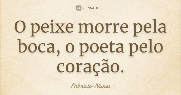 O peixe morre pela boca, o poeta pelo coração.... Frase de Fabricio Nunes.