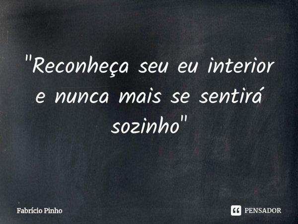 """""""Reconheça seu eu interior e nunca mais se sentirá sozinho""""... Frase de Fabrício Pinho."""