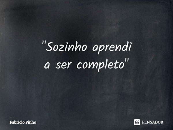 """""""Sozinho aprendi a ser completo""""... Frase de Fabrício Pinho."""