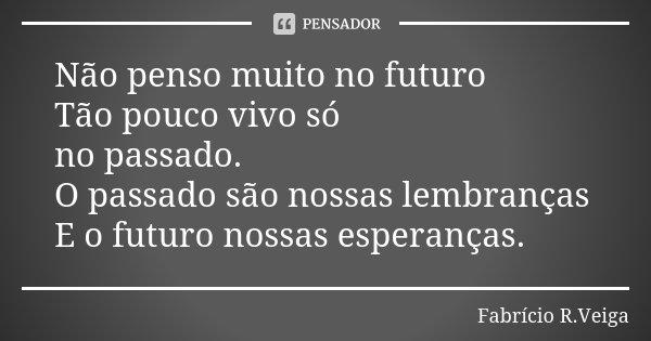 Não penso muito no futuro Tão pouco vivo só no passado. O passado são nossas lembranças E o futuro nossas esperanças.... Frase de Fabrício R.Veiga.