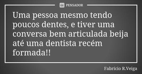Uma pessoa mesmo tendo poucos dentes, e tiver uma conversa bem articulada beija até uma dentista recém formada!!... Frase de Fabrício R.Veiga.