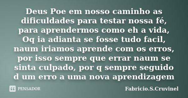 Deus Poe em nosso caminho as dificuldades para testar nossa fé, para aprendermos como eh a vida, Oq ia adianta se fosse tudo facil, naum iriamos aprende com os ... Frase de Fabricio.S.Cruvinel.