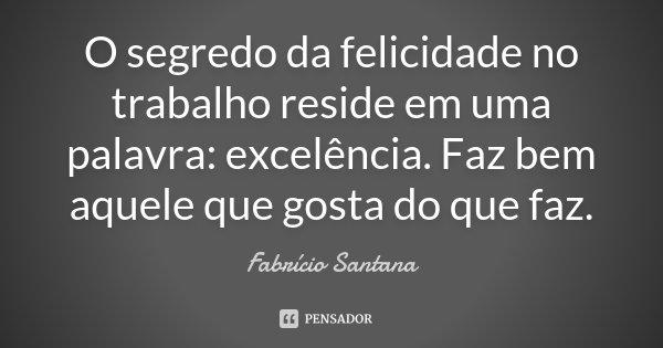 O segredo da Felicidade no Trabalho Reside em uma Palavra: Excelência. Faz Bem Aquele que Gosta do que Faz.... Frase de Fabrício Santana.