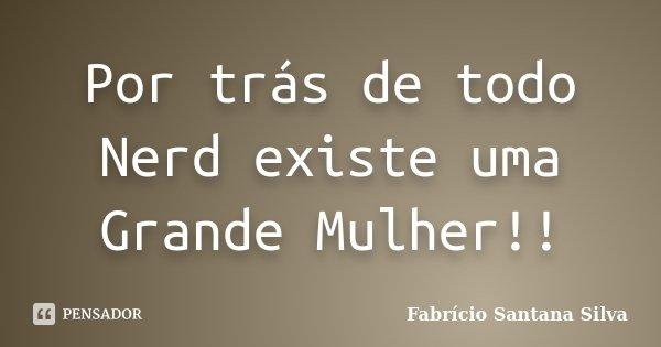 Por trás de todo Nerd existe uma Grande Mulher!!... Frase de Fabrício Santana Silva.