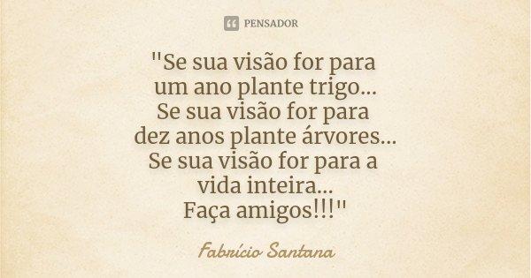 """""""Se sua visão for para um ano plante trigo... Se sua visão for para dez anos plante árvores... Se sua visão for para a vida inteira... Faça amigos!!!""""... Frase de Fabrício Santana."""