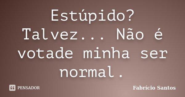 Estúpido? Talvez... Não é votade minha ser normal.... Frase de Fabrício Santos.