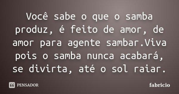 Você sabe o que o samba produz, é feito de amor, de amor para agente sambar.Viva pois o samba nunca acabará, se divirta, até o sol raiar.... Frase de Fabrício.