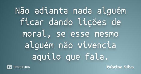 Não adianta nada alguém ficar dando lições de moral, se esse mesmo alguém não vivencia aquilo que fala.... Frase de Fabrine Silva.