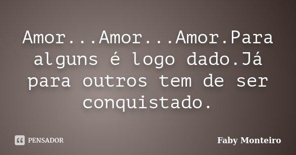 Amor...Amor...Amor.Para alguns é logo dado.Já para outros tem de ser conquistado.... Frase de Faby Monteiro.