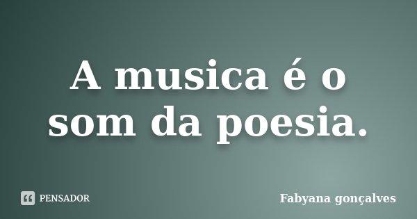 A musica é o som da poesia.... Frase de Fabyana Gonçalves.