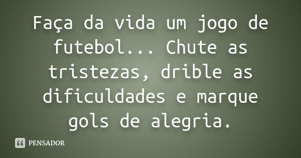 Frases De Jogo Da Vida: Faça Da Vida Um Jogo De Futebol... Chute As Tristezas