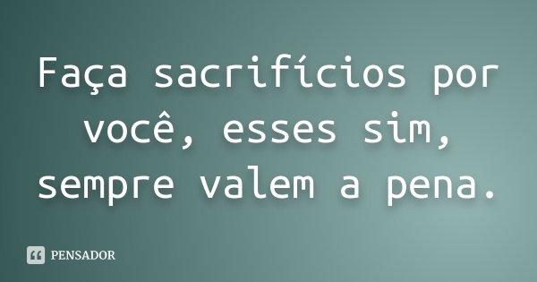 Faça sacrifícios por você, esses sim, sempre valem a pena.... Frase de Desconhecido.