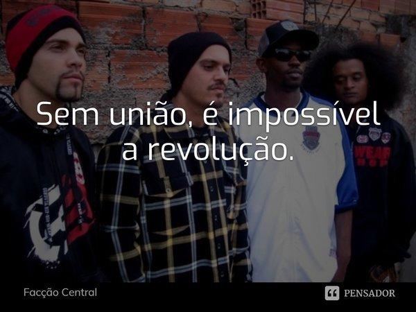 """""""SEM UNIÃO É IMPOSSÍVEL A REVOLUÇÃO"""".... Frase de Facção Central."""