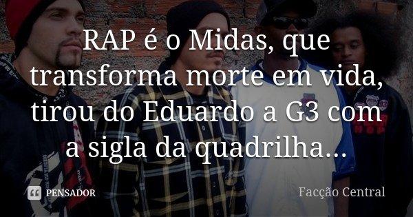 RAP é o Midas, que transforma morte em vida, tirou do Eduardo a G3 com a sigla da quadrilha...... Frase de Facção Central.